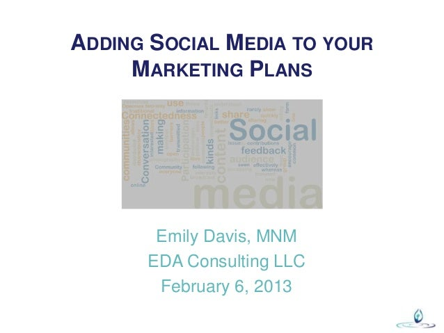 ADDING SOCIAL MEDIA TO YOUR     MARKETING PLANS       Emily Davis, MNM      EDA Consulting LLC       February 6, 2013