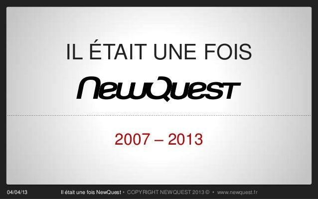 IL ÉTAIT UNE FOIS                              2007 – 201304/04/13   Il était une fois NewQuest • COPYRIGHT NEWQUEST 2013 ...