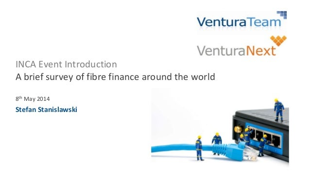 INCA Event Introduction A brief survey of fibre finance around the world 8th May 2014 Stefan Stanislawski