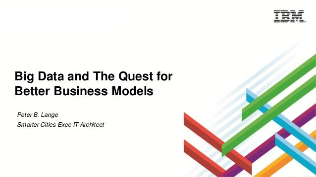 Big Data and The Quest for Better Business Models Peter B. Lange Smarter Cities Exec IT-Architect