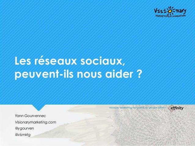Les réseaux sociaux, peuvent-ils nous aider ? Yann Gourvennec Visionarymarketing.com @ygourven @vismktg Visionary Marketin...