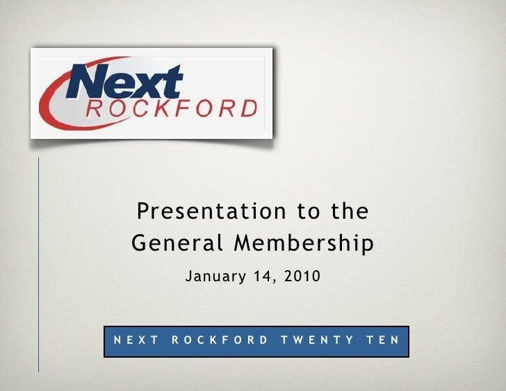 Presentation to the   General Membership             January 14, 2010    N E X T   R O C K F O R D   T W E N T Y   T E N