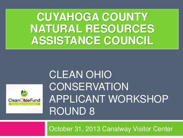 CUYAHOGA COUNTY NATURAL RESOURCES ASSISTANCE COUNCIL CLEAN OHIO CONSERVATION APPLICANT WORKSHOP ROUND 8 October 31, 2013 C...