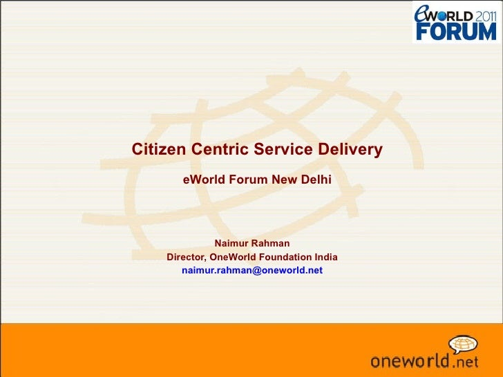 Citizen Centric Service Delivery   eWorld Forum New Delhi Naimur Rahman Director, OneWorld Foundation India [email_address]