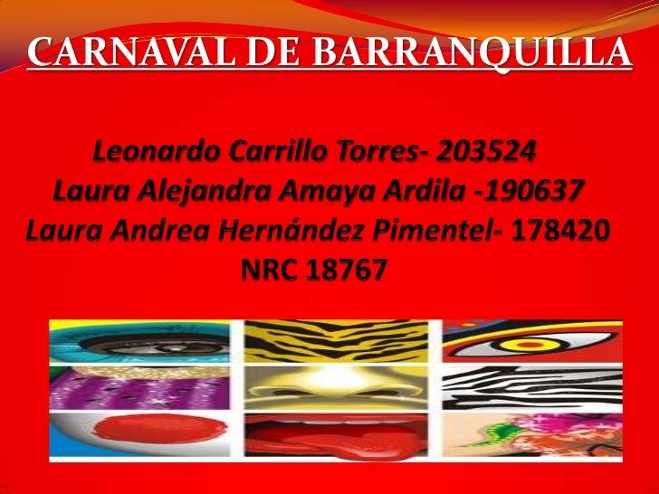 CARNAVAL DE BARRANQUILLA<br />Leonardo Carrillo Torres- 203524 Laura Alejandra Amaya Ardila -190637 Laura Andrea Hernández...