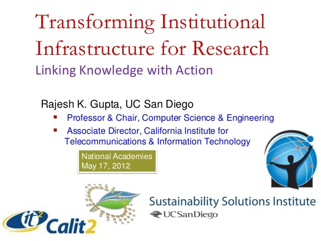 Transforming Institutional Infrastructure for Research Linking Knowledge with Action Rajesh K. Gupta, UC San Diego  Profe...