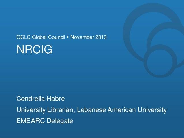 OCLC Global Council  November 2013  NRCIG  Cendrella Habre  University Librarian, Lebanese American University EMEARC Del...