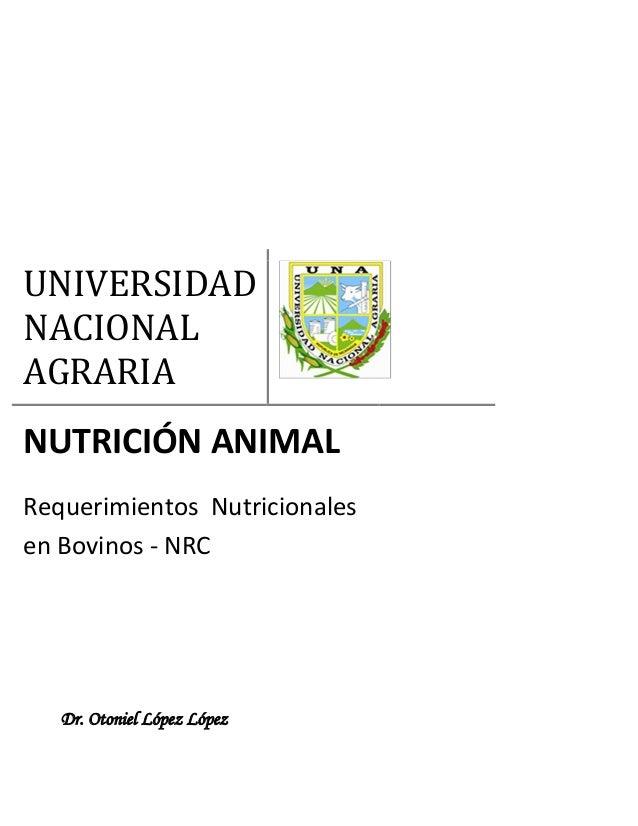 UNIVERSIDAD NACIONAL AGRARIA NUTRICIÓN ANIMAL Requerimientos Nutricionales en Bovinos - NRC Dr. Otoniel López López