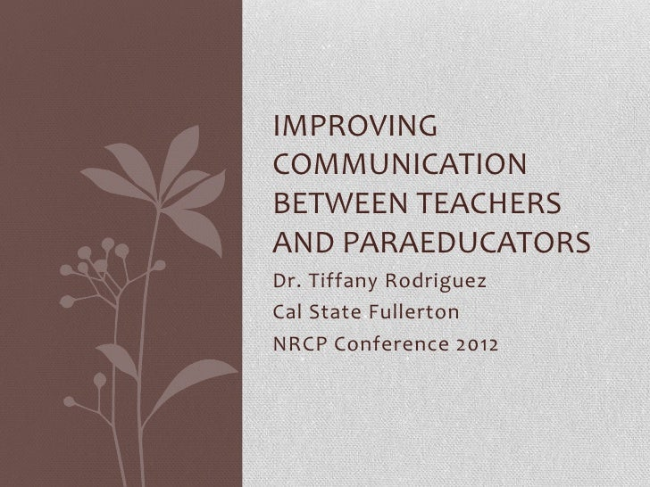 IMPROVINGCOMMUNICATIONBETWEEN TEACHERSAND PARAEDUCATORSDr. Tiffany RodriguezCal State FullertonNRCP Conference 2012