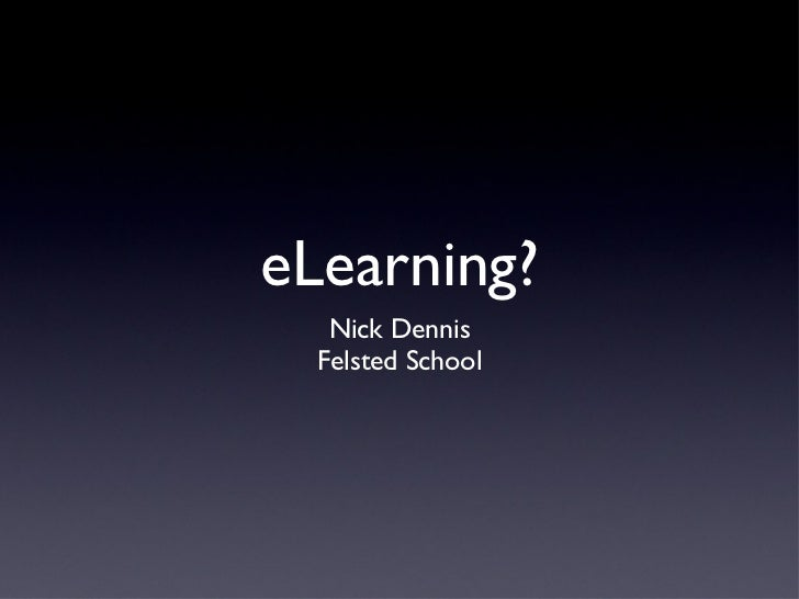 eLearning? <ul><ul><li>Nick Dennis </li></ul></ul><ul><ul><li>Felsted School </li></ul></ul>