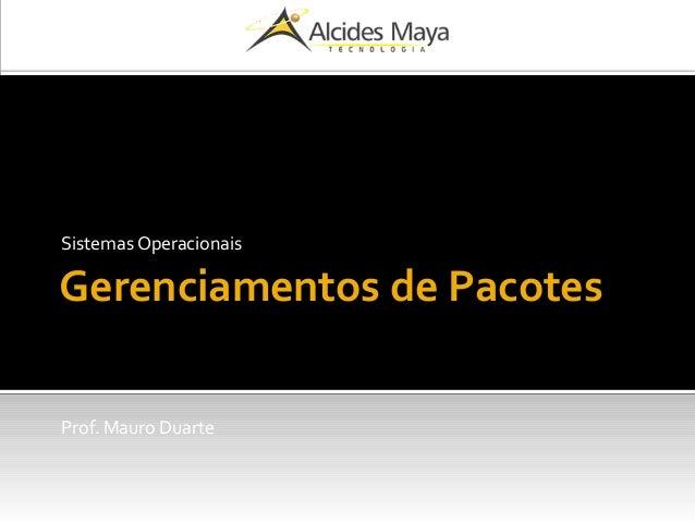 Gerenciamentos de Pacotes Sistemas Operacionais Prof. Mauro Duarte