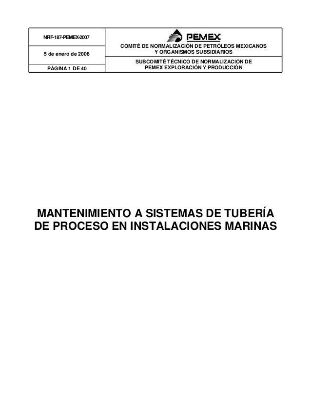 NRF-187-PEMEX-2007 SUBCOMITÉ TÉCNICO DE NORMALIZACIÓN DE PEMEX EXPLORACIÓN Y PRODUCCIÓN 5 de enero de 2008 PÁGINA 1 DE 40 ...