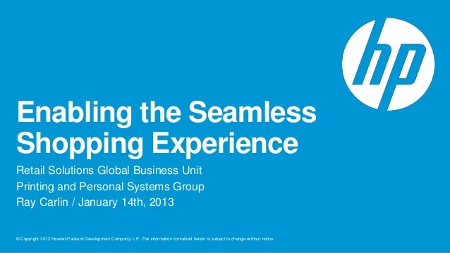 Enabling the SeamlessShopping ExperienceRetail Solutions Global Business UnitPrinting and Personal Systems GroupRay Carlin...