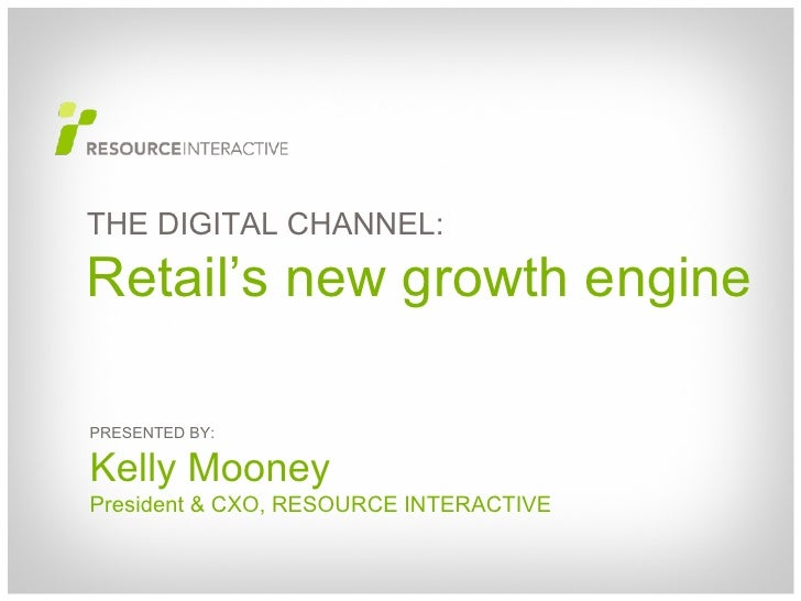 PRESENTED BY: Kelly Mooney President & CXO, RESOURCE INTERACTIVE THE DIGITAL CHANNEL: Retail's new growth engine