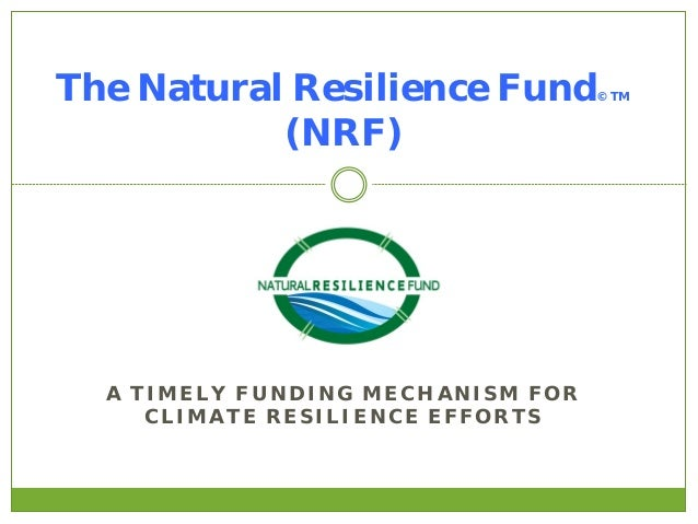 The Natural Resilience Fund (NRF)  © TM  A TIMELY FUNDING MECHANISM FOR CLIMATE RESILIENCE EFFORTS