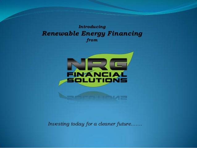 Introducing Renewable Energy Financing from Investing today for a cleaner future…….