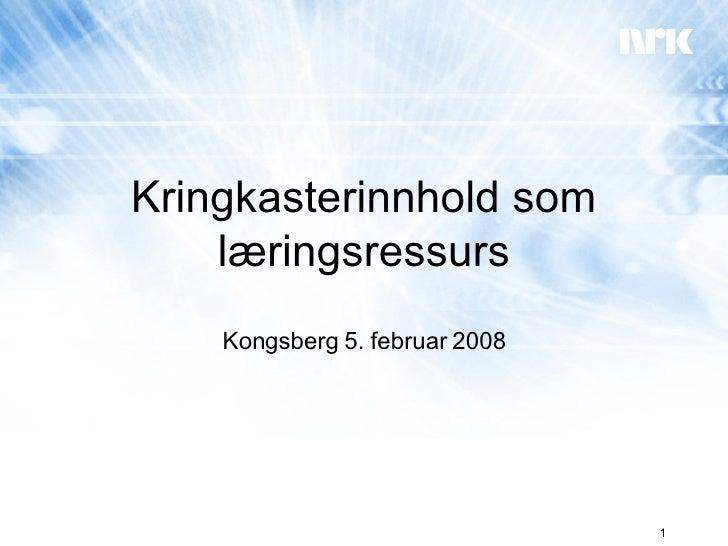 Kringkasterinnhold som læringsressurs Kongsberg 5. februar 2008