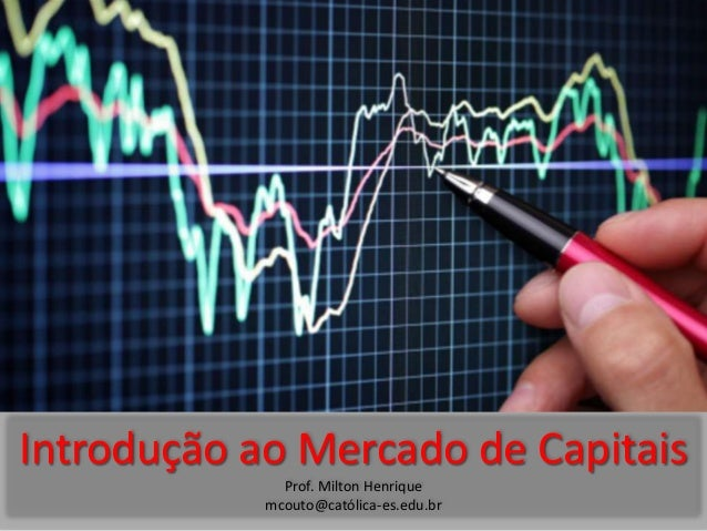 Introdução ao Mercado de Capitais Prof. Milton Henrique mcouto@católica-es.edu.br