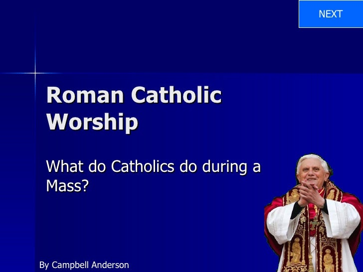 Roman Catholic Worship What do Catholics do during a Mass? By Campbell Anderson NEXT