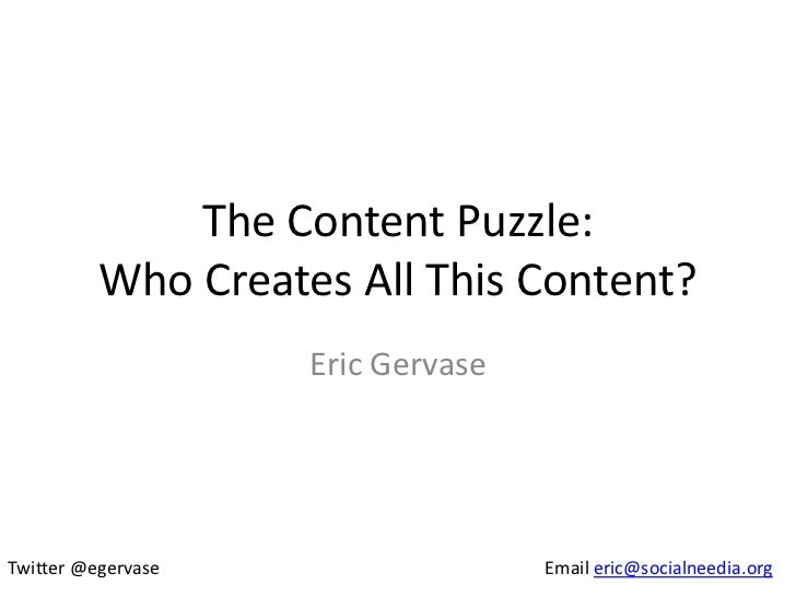 The Content Puzzle:          Who Creates All This Content?                    Eric GervaseTwitter @egervase               ...