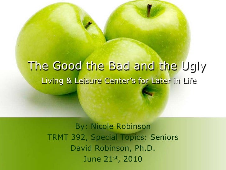 The Good the Bad and the Ugly Living & Leisure Center's for Later in Life<br />By: Nicole Robinson<br />TRMT 392, Special ...