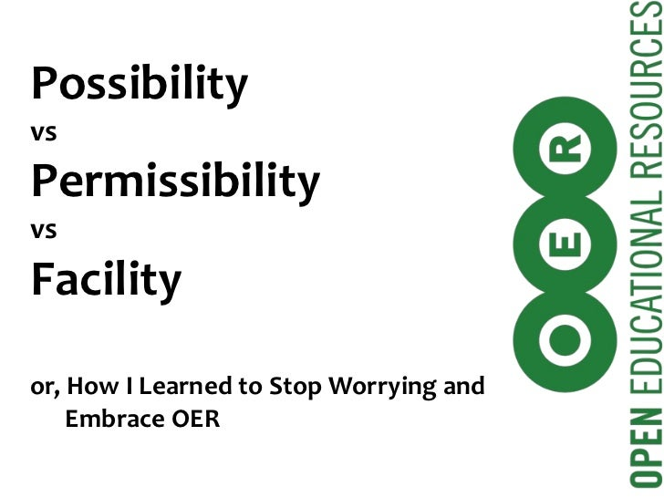Possibility vs Permissibility vs Facility or, How I Learned to Stop Worrying and   Embrace OER