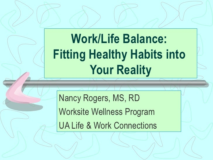 Work/Life Balance:  Fitting Healthy Habits into  Your Reality Nancy Rogers, MS, RD Worksite Wellness Program UA Life & Wor...