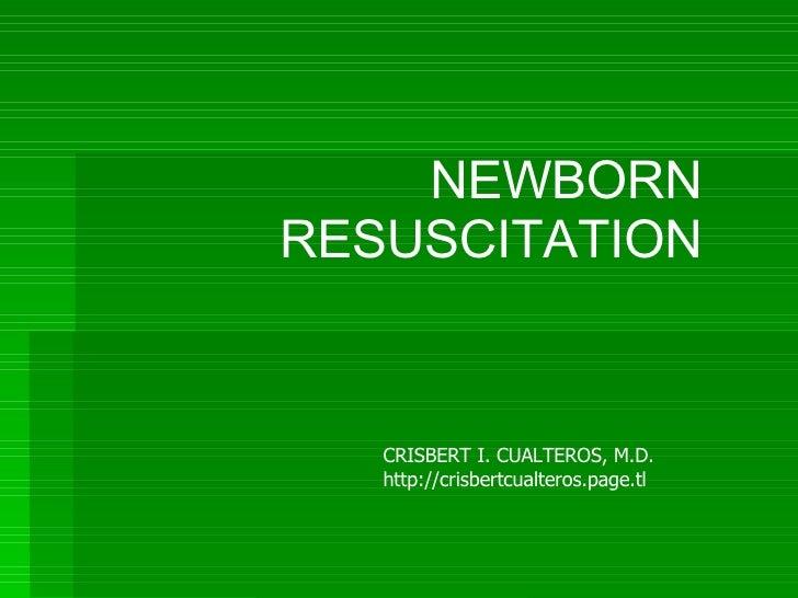 NEWBORN RESUSCITATION CRISBERT I. CUALTEROS, M.D. http://crisbertcualteros.page.tl