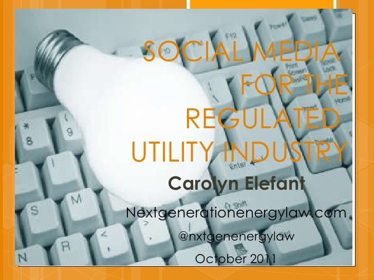 SOCIAL MEDIA  FOR THE REGULATED  UTILITY INDUSTRY Carolyn Elefant Nextgenerationenergylaw.com @nxtgenenergylaw October 2011