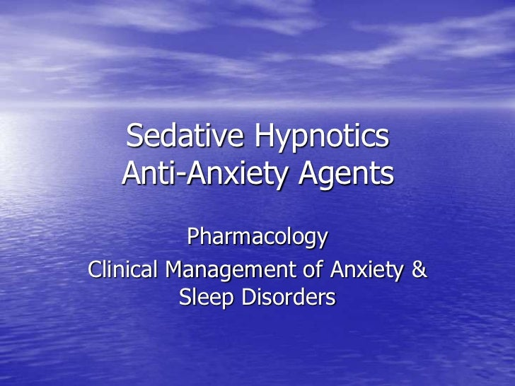 Sedative Hypnotics   Anti-Anxiety Agents           PharmacologyClinical Management of Anxiety &          Sleep Disorders