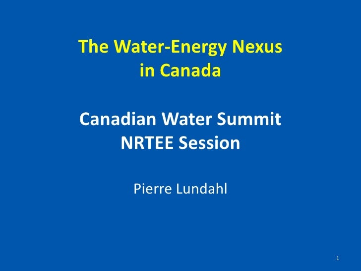 The Water-Energy Nexusin CanadaCanadian Water SummitNRTEE Session<br />Pierre Lundahl<br />1<br />