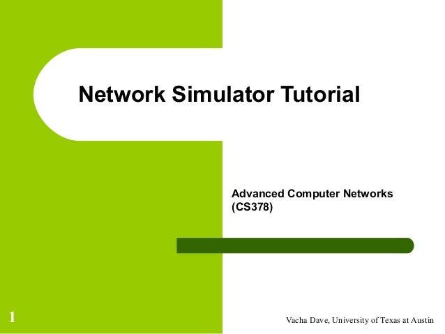 Vacha Dave, University of Texas at Austin1 Network Simulator Tutorial Advanced Computer Networks (CS378)