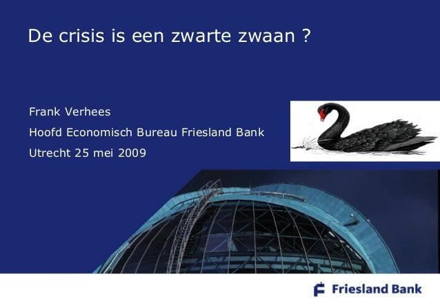 1 Frank Verhees Hoofd Economisch Bureau Friesland Bank Utrecht 25 mei 2009 De crisis is een zwarte zwaan ?