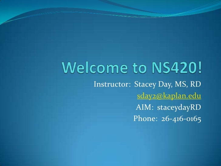 Welcome to NS420!<br />Instructor:  Stacey Day, MS, RD<br />sday2@kaplan.edu<br />AIM:  staceydayRD<br />Phone:  26-416-01...