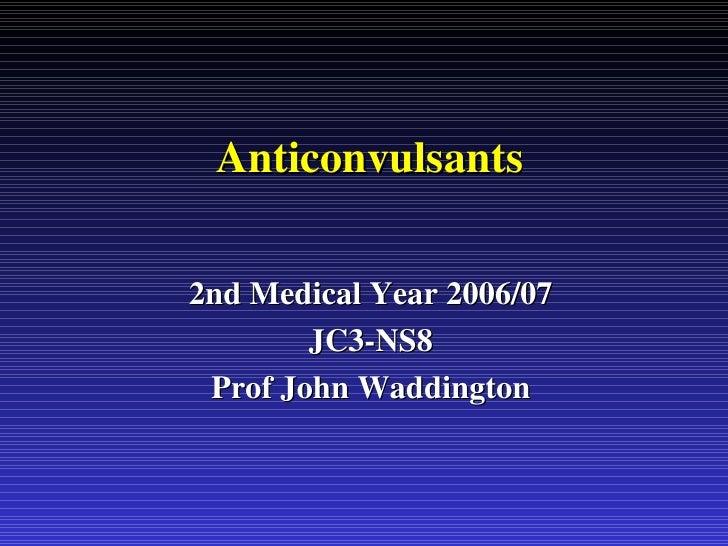 Anticonvulsants 2nd Medical Year 2006/07 JC3-NS8 Prof John Waddington