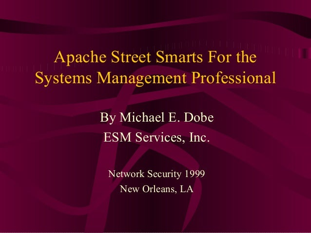 Apache Street Smarts For theSystems Management Professional        By Michael E. Dobe        ESM Services, Inc.         Ne...
