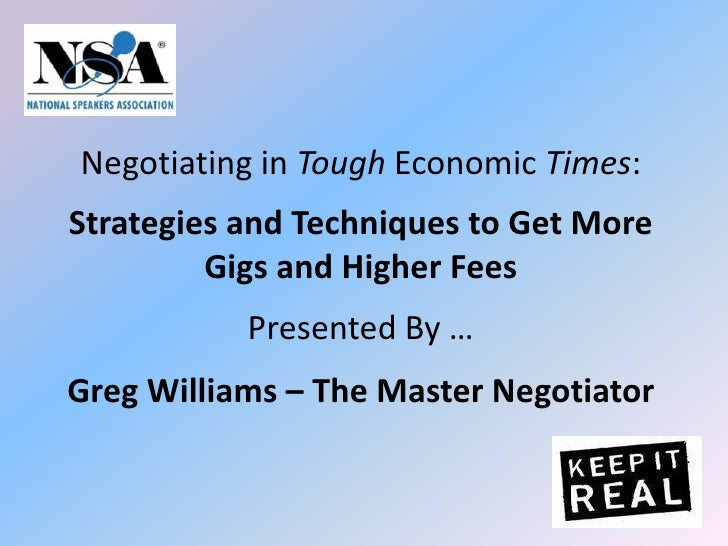 Negotiating in Tough Economic Times: Strategies and Techniques to Get More Gigs and Higher Fees Presented By …Greg William...