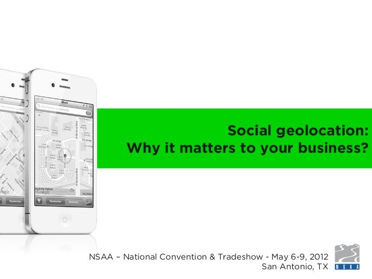Social geolocation:        Why it matters to your business?NSAA – National Convention & Tradeshow - May 6-9, 2012         ...