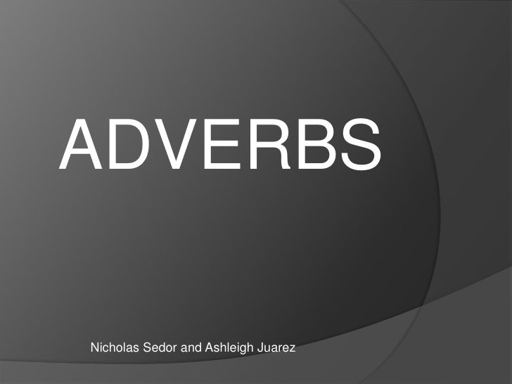 ADVERBS<br />Nicholas Sedor and Ashleigh Juarez <br />
