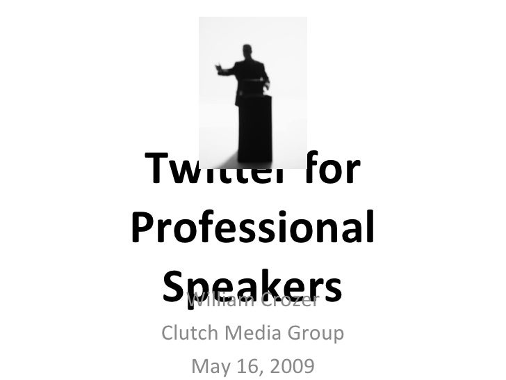 Twitter for Professional Speakers William Crozer Clutch Media Group May 16, 2009