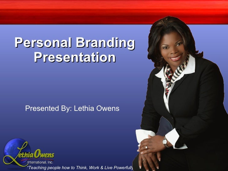 Personal Branding Presentation Presented By: Lethia Owens