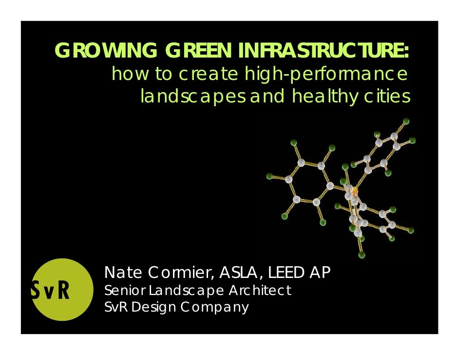 GROWING GREEN INFRASTRUCTURE:     how to create high-performance       landscapes and healthy cities         Nate Cormier,...