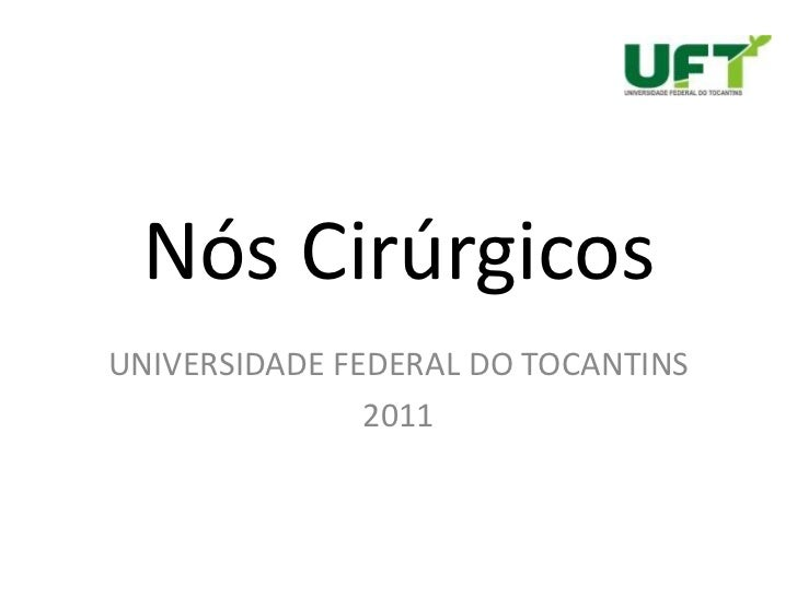Nós Cirúrgicos<br />UNIVERSIDADE FEDERAL DO TOCANTINS <br />2011<br />