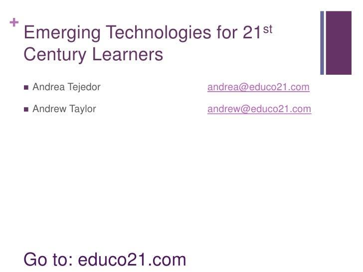 Emerging Technologies for 21st Century Learners<br />Go to: educo21.com<br />Andrea Tejedorandrea@educo21.com<br />Andrew ...
