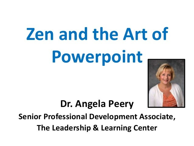 Zen and the Art of Powerpoint Dr. Angela Peery Senior Professional Development Associate, The Leadership & Learning Center
