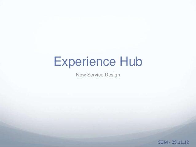 Experience Hub   New Service Design                        SOM - 29.11.12