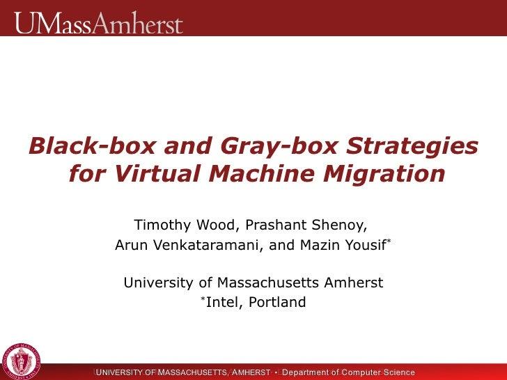 Black-box and Gray-box Strategies  for Virtual Machine Migration Timothy Wood, Prashant Shenoy,  Arun Venkataramani, and M...