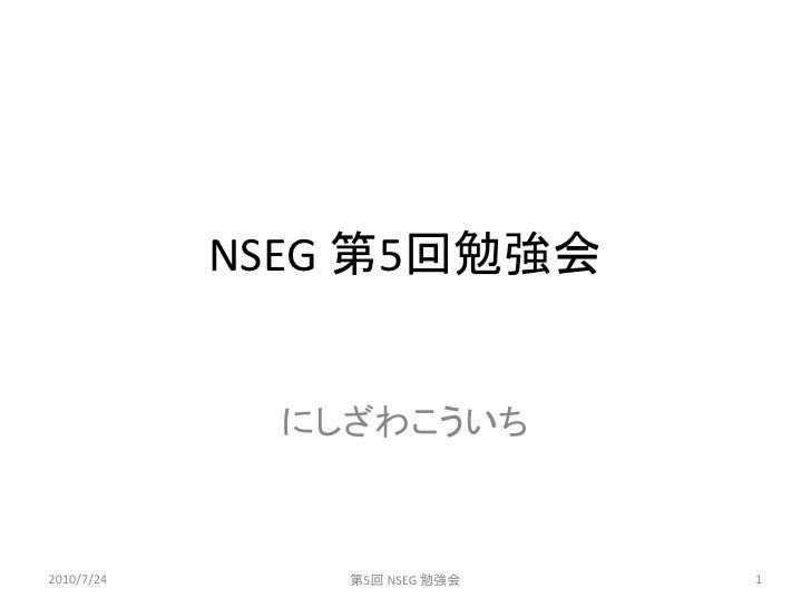 NSEG 第5回勉強会                 にしざわこういち    2010/7/24       第5回 NSEG 勉強会   1