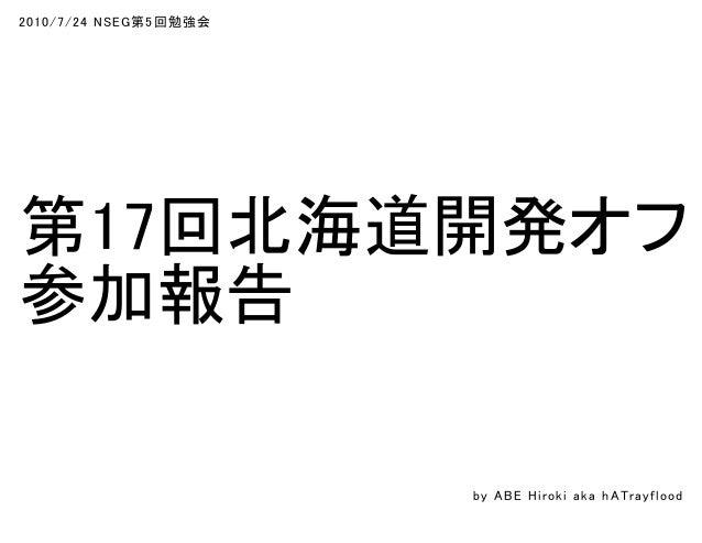 2010/7/24 NSEG第5回勉強会 第17回北海道開発オフ 参加報告 by ABE Hiroki aka h ATrayflood