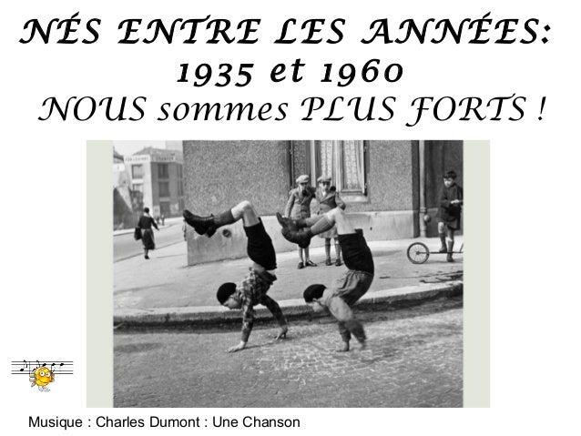 NÉS ENTRE LES ANNÉES:       1935 et 1960 NOUS sommes PLUS FORTS !Musique : Charles Dumont : Une Chanson